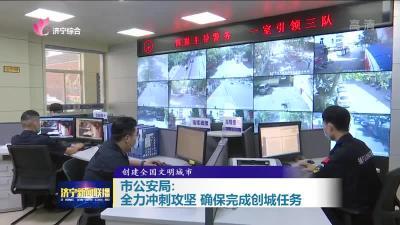 市公安局:全力冲刺攻坚 确保完成创城任务