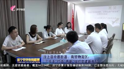 """汶上县中都街道、商贸物流区:""""三步走""""打造""""两新""""组织党建新格局"""