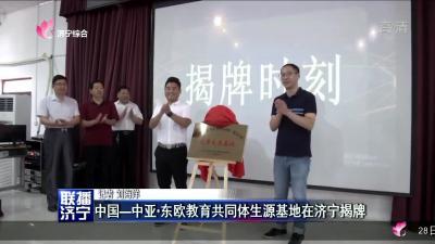 中國——中亞 ?東歐教育共同體生源基地在濟寧揭牌