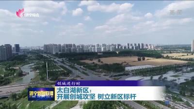 创城进行时|济宁太白湖新区树立新区标杆 提升城市品质