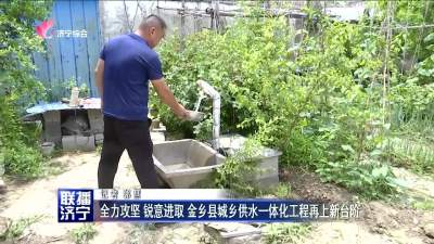 全力攻坚 锐意进取 金乡县城乡供水一体化工程再上新台阶