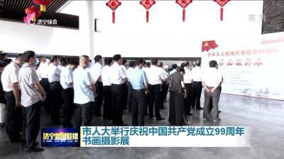 市人大舉行慶祝中國共產黨成立99周年書畫攝影展