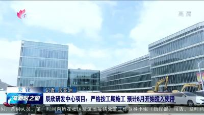 高新區辰欣研發中心項目:嚴格按工期施工 預計8月開始投入使用