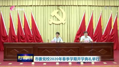济宁市委党校2020年春季学期开学典礼举行