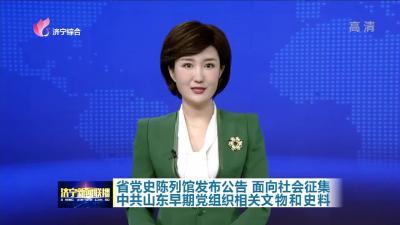 省黨史陳列館發布公告  征集中共山東早期黨組織相關文物和史料