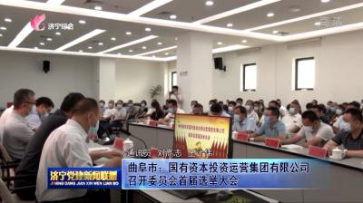 曲阜市:国有资本投资运营集团有限公司召开委员会首届选举大会