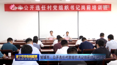 鄒城市:公開選任村黨組織書記崗前培訓班召開