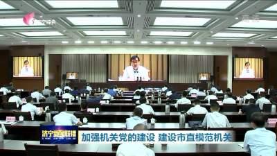 济宁市将加强机关党的建设 建设市直模范机关