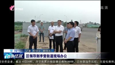 任城区:区领导到李营街道现场办公