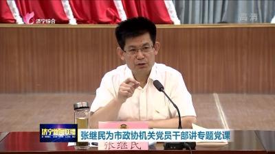 张继民为济宁市政协机关党员干部讲专题党课