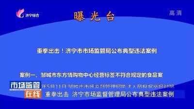 重拳出擊 濟寧市場監督管理局公布違法典型案例
