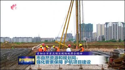 聚焦重点项目 强化要素保障 济宁全力护航项目建设