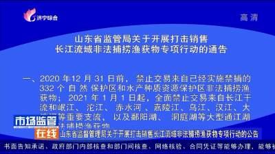 山東省監督管理局關于開展打擊銷售長江流域非法捕撈漁獲物專項行動的公告