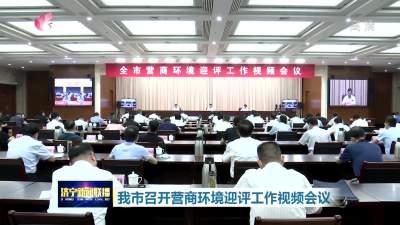 查漏补缺 优化提升 济宁召开营商环境迎评工作视频会议
