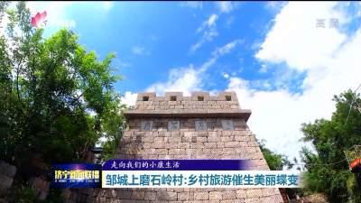走向我們的小康生活 | 濟寧鄒城上磨石嶺村:鄉村旅游催生美麗蝶變