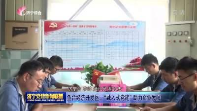 """鱼台经济开发区:""""融入式党建""""助力企业发展"""