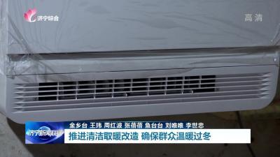 推进清洁取暖改造 确保群众温暖过冬