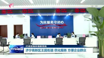 王因街道深入推进放管服改革 提升服务质量方便企业群众