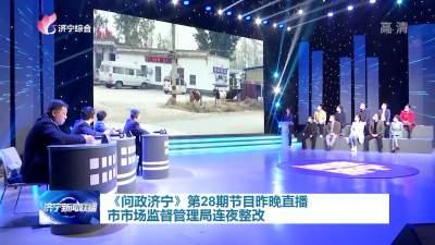《问政济宁》第28期11日直播 市市场监督管理局连夜整改