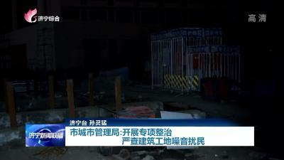 问政追踪   济宁市城市管理局:开展专项整治 严查建筑工地噪音扰民