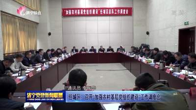 """任城区:召开""""加强农村基层党组织建设""""工作调度会"""