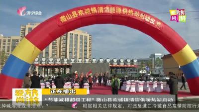 """""""节能减排超级工程""""微山县欢城镇清洁供暖热站启动"""