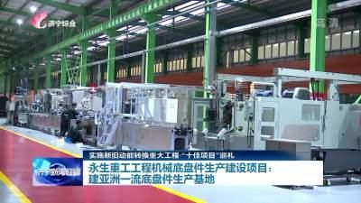 十佳項目巡禮|永生重工工程機械底盤件生產建設項目:建亞洲一流底盤件生產基地
