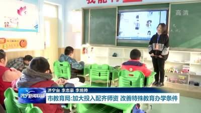 问政追踪 | 济宁市教育局:加大投入配齐师资 改善特殊教育办学条件