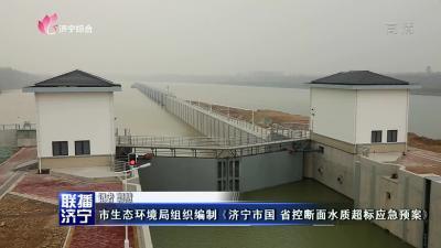 市生态环境局组织编制《济宁市国 省控断面水质超标应急预案》