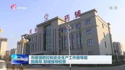 济宁市疫情防控和安全生产工作督导组到曲阜、邹城督导检查