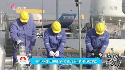 濟寧華潤燃氣LNG燃氣補充站為千家萬戶用氣保駕護航