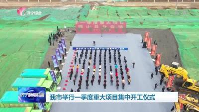 114个项目总投资659亿 济宁一季度重大项目集中开工