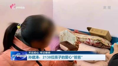 """【不忘初心 牢记使命】 孙建涛:2138位孩子的爱心""""爸爸"""""""