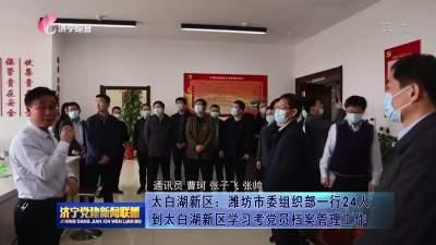 太白湖新区:潍坊市委组织部学习考察党员档案管理工作