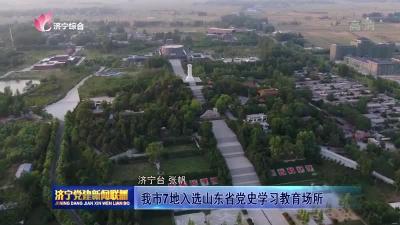 濟寧7地入選山東省黨史學習教育場所