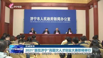 """2021""""贏在濟寧""""高層次人才創業大賽即將舉行"""