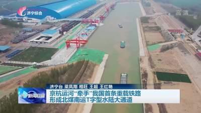 """京杭运河""""牵手""""我国首条重载铁路 形成北煤南运T字型水陆大通道"""