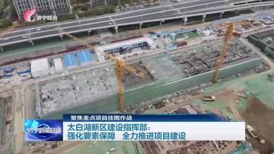 挂图作战 | 太白湖新区建设指挥部:强化要素保障 全力推进项目建设