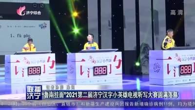 """""""魯南掛面""""2021第二屆濟寧漢字小英雄電視聽寫大賽圓滿落幕"""
