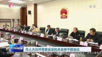 市人大召开常委会及机关全体干部会议