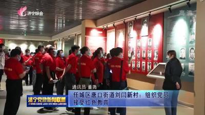任城区唐口街道刘闫新村:组织党员接受红色教育