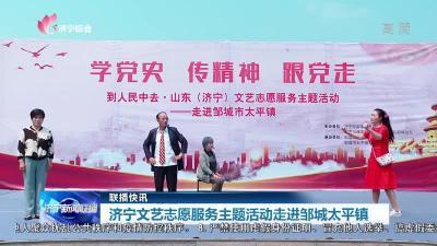 文艺志愿服务日|快板、山东琴书...济宁文艺志愿服务走进邹城太平镇