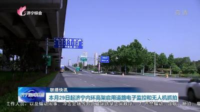 本月29日起济宁内环高架启用道路电子监控和无人机抓拍