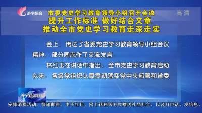 提升工作標準 做好結合文章 推動濟寧黨史學習教育走深走實