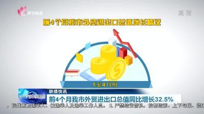 前4个月我市外贸进出口总值同比增长32.5%