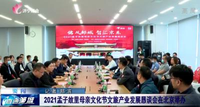 2021孟子故里母亲文化节文旅产业发展恳谈会在北京举办