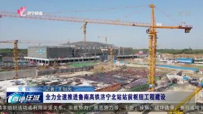 任城:全力全速推进鲁南高铁济宁北站站前枢纽工程建设
