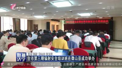 全市第三期辐射安全培训班在微山县成功举办
