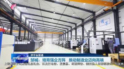聚力重点工作攻坚 | 济宁邹城:培育强企方阵 推动制造业迈向高端