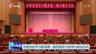 濟寧市委黨史學習教育第一期專題學習班舉行結業儀式